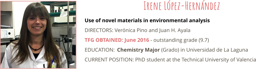 Use of novel materials in environmental analysis DIRECTORS: Verónica Pino and Juan H. Ayala TFG OBTAINED: June 2016 - outstanding grade (9.7) EDUCATION:	Chemistry Major (Grado) in Universidad de La Laguna CURRENT POSITION: PhD student at the Technical University of Valencia Irene López-Hernández
