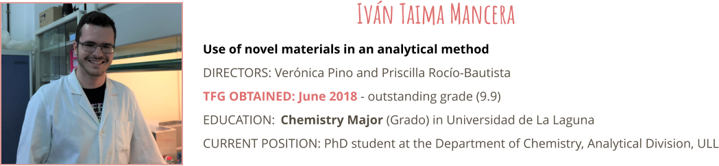 Use of novel materials in an analytical method DIRECTORS: Verónica Pino and Priscilla Rocío-Bautista TFG OBTAINED: June 2018 - outstanding grade (9.9) EDUCATION:	Chemistry Major (Grado) in Universidad de La Laguna CURRENT POSITION: PhD student at the Department of Chemistry, Analytical Division, ULL  Iván Taima Mancera