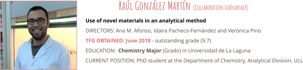 Use of novel materials in an analytical method DIRECTORS: Ana M. Afonso, Idaira Pacheco-Fernández and Verónica Pino TFG OBTAINED: June 2018 - outstanding grade (9.7) EDUCATION:	Chemistry Major (Grado) in Universidad de La Laguna CURRENT POSITION: PhD student at the Department of Chemistry, Analytical Division, ULL  Raúl González Martín (Collaboration scholarship)