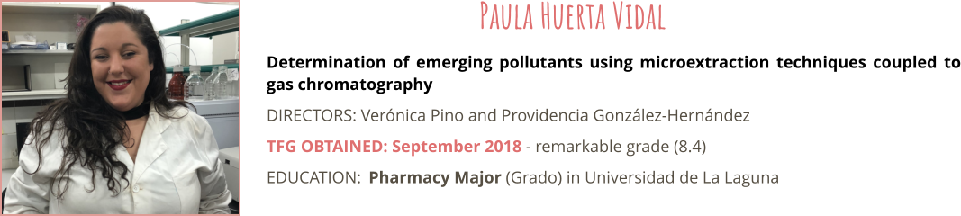 Determination of emerging pollutants using microextraction techniques coupled to gas chromatography DIRECTORS: Verónica Pino and Providencia González-Hernández TFG OBTAINED: September 2018 - remarkable grade (8.4) EDUCATION:	Pharmacy Major (Grado) in Universidad de La Laguna  Paula Huerta Vidal